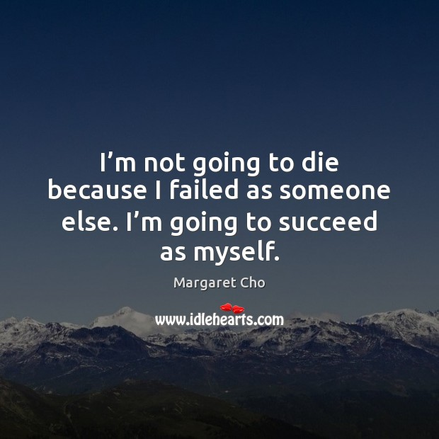 Image, I'm not going to die because I failed as someone else. I'm going to succeed as myself.