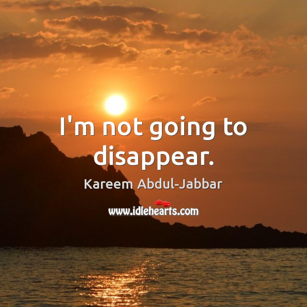 I'm not going to disappear. Kareem Abdul-Jabbar Picture Quote