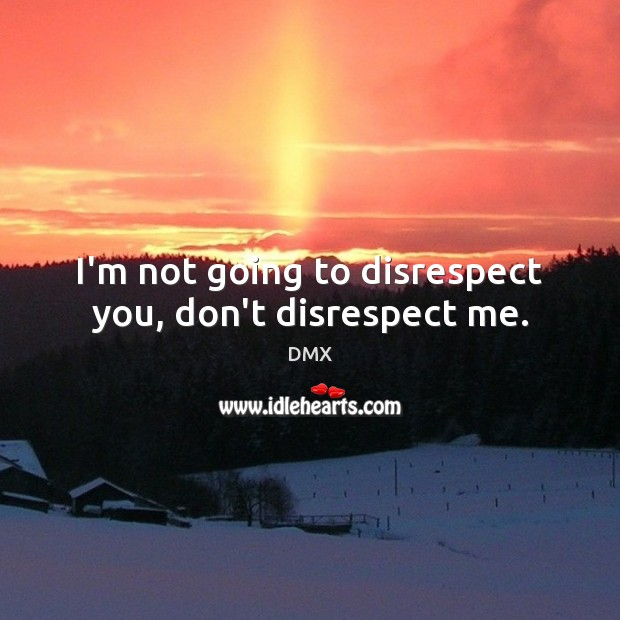 I'm not going to disrespect you, don't disrespect me. DMX Picture Quote