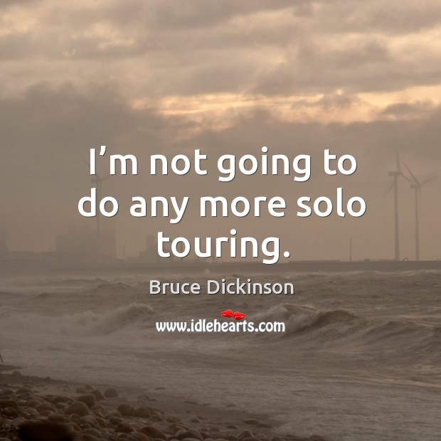 I'm not going to do any more solo touring. Bruce Dickinson Picture Quote
