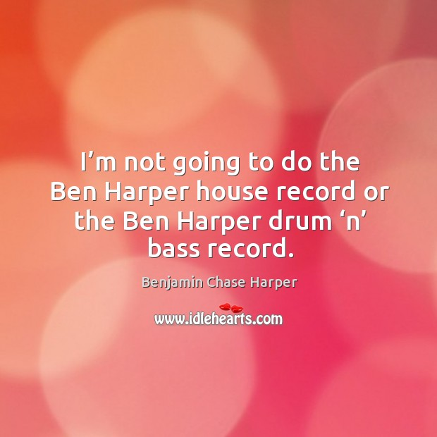 Image, I'm not going to do the ben harper house record or the ben harper drum 'n' bass record.