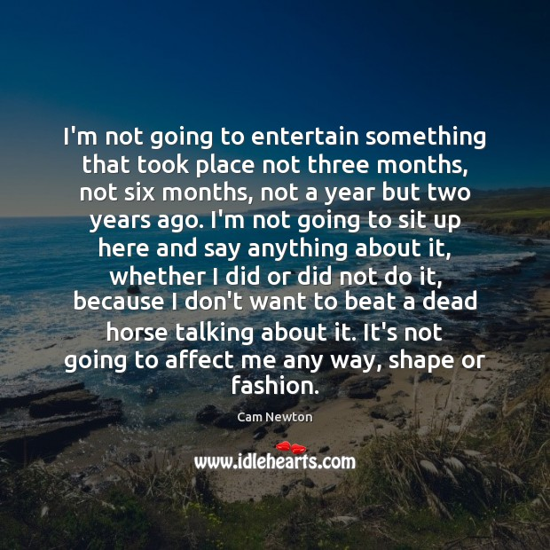 I'm not going to entertain something that took place not three months, Cam Newton Picture Quote