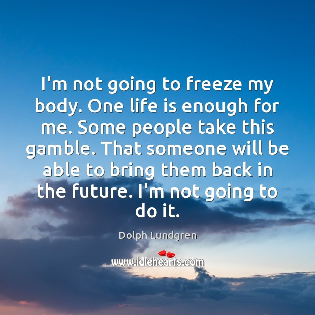 I'm not going to freeze my body. One life is enough for Image