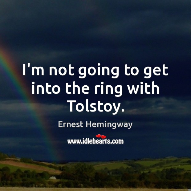 I'm not going to get into the ring with Tolstoy. Ernest Hemingway Picture Quote