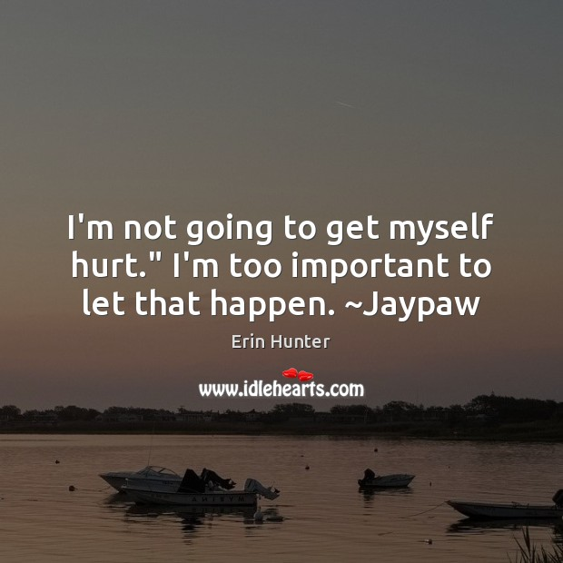 "I'm not going to get myself hurt."" I'm too important to let that happen. ~Jaypaw Erin Hunter Picture Quote"