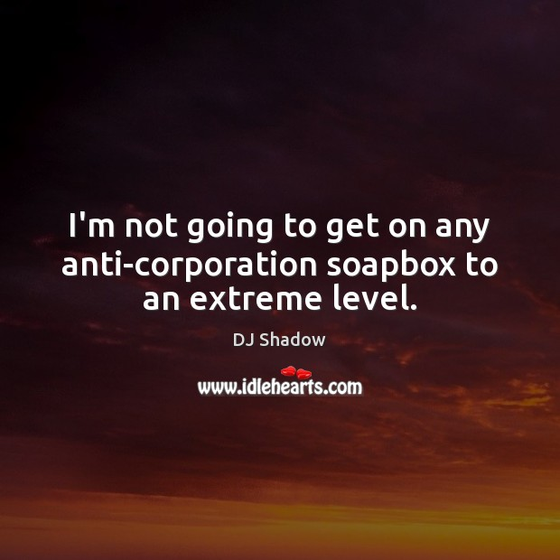 I'm not going to get on any anti-corporation soapbox to an extreme level. Image