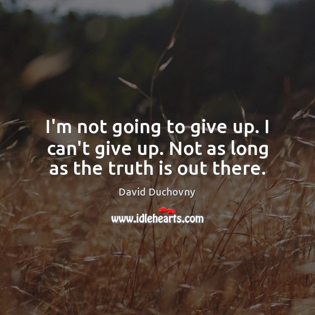 I'm not going to give up. I can't give up. Not as long as the truth is out there. David Duchovny Picture Quote
