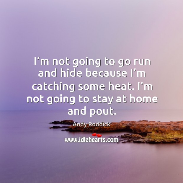 Image, I'm not going to go run and hide because I'm catching some heat. I'm not going to stay at home and pout.