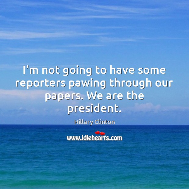Image, I'm not going to have some reporters pawing through our papers. We are the president.