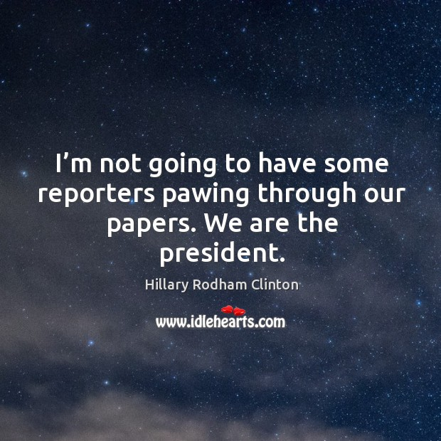 I'm not going to have some reporters pawing through our papers. We are the president. Hillary Rodham Clinton Picture Quote
