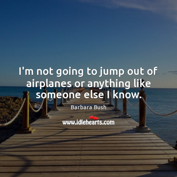 I'm not going to jump out of airplanes or anything like someone else I know. Image
