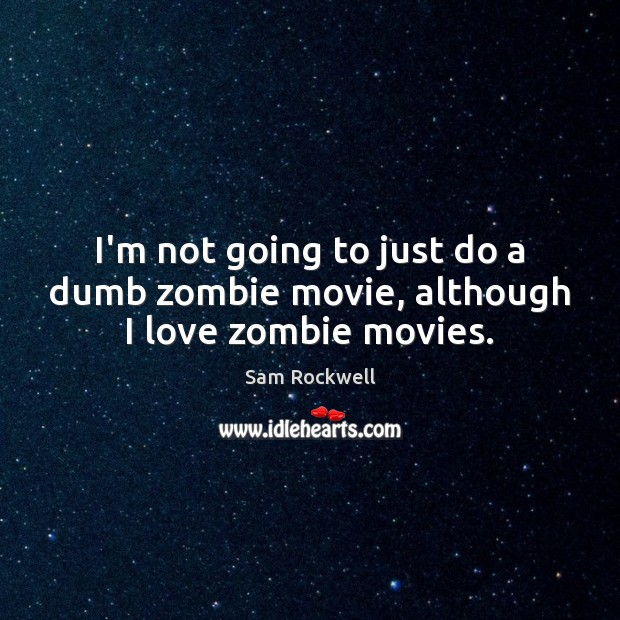 I'm not going to just do a dumb zombie movie, although I love zombie movies. Sam Rockwell Picture Quote
