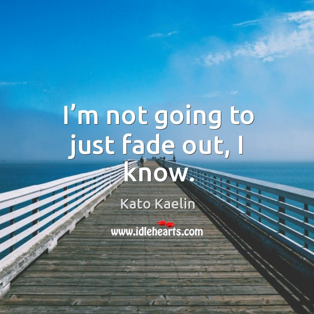 I'm not going to just fade out, I know. Kato Kaelin Picture Quote