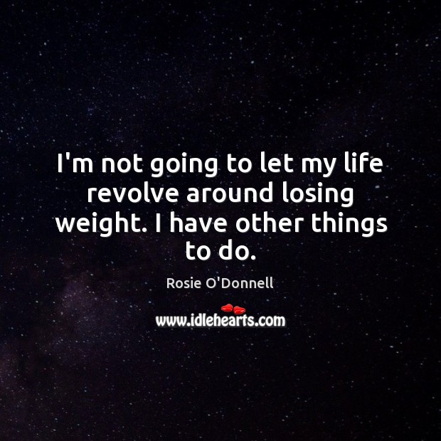 I'm not going to let my life revolve around losing weight. I have other things to do. Image