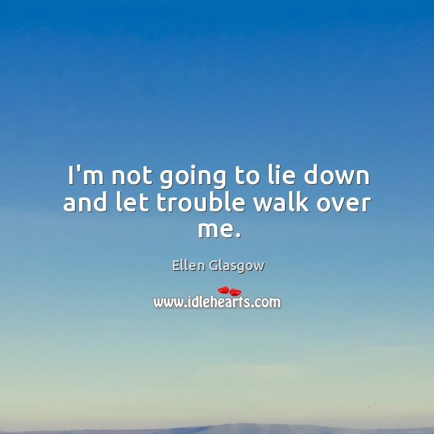 I'm not going to lie down and let trouble walk over me. Image