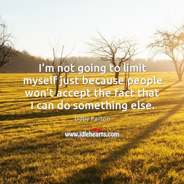 I'm not going to limit myself just because people won't accept the fact that I can do something else. Image