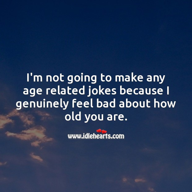 I'm not going to make any age related jokes because I genuinely feel bad about how old you are. Funny Birthday Messages Image
