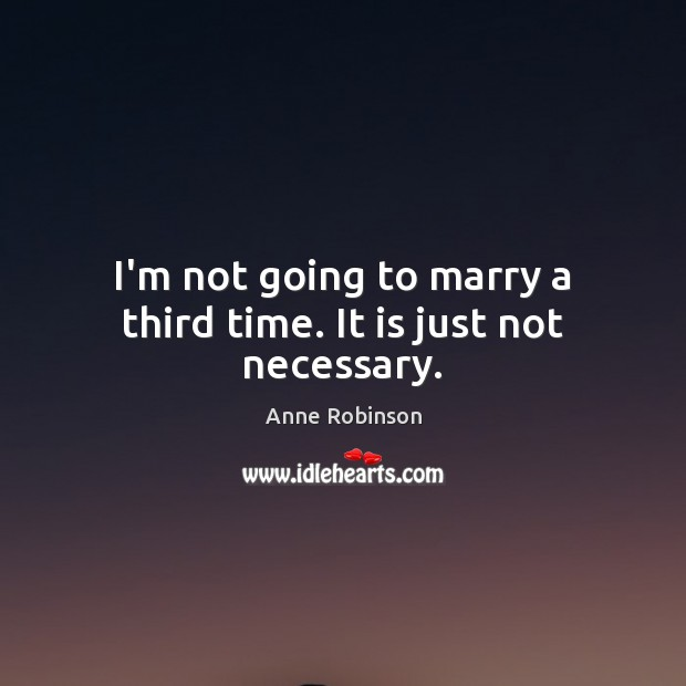 Image, I'm not going to marry a third time. It is just not necessary.