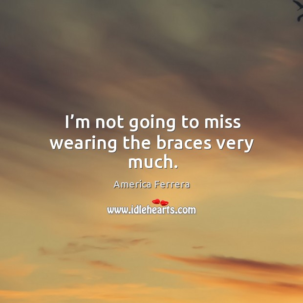 Image, I'm not going to miss wearing the braces very much.