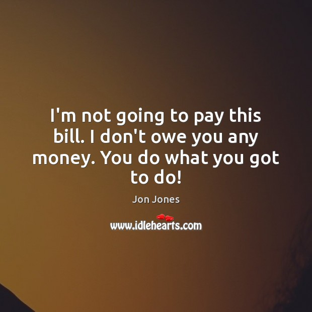 I'm not going to pay this bill. I don't owe you any money. You do what you got to do! Jon Jones Picture Quote