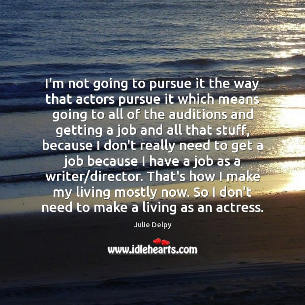 I'm not going to pursue it the way that actors pursue it Julie Delpy Picture Quote
