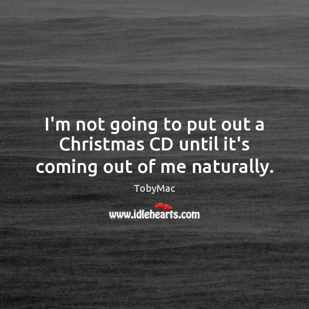I'm not going to put out a Christmas CD until it's coming out of me naturally. Image