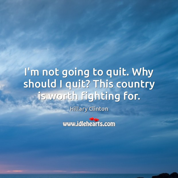 Image, I'm not going to quit. Why should I quit? This country is worth fighting for.