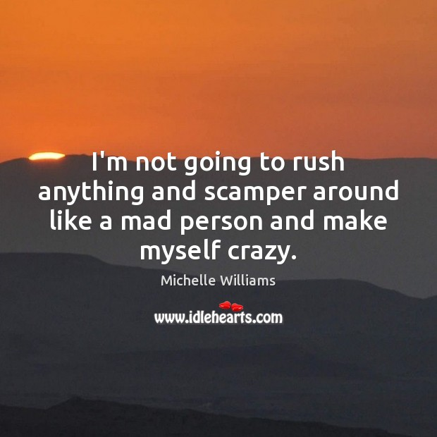 I'm not going to rush anything and scamper around like a mad person and make myself crazy. Image