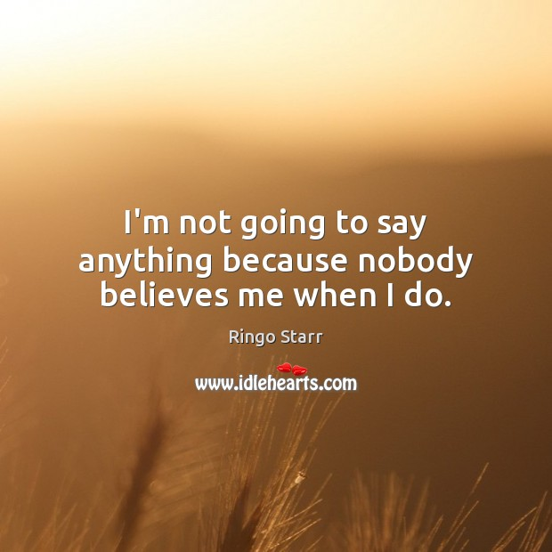 I'm not going to say anything because nobody believes me when I do. Ringo Starr Picture Quote