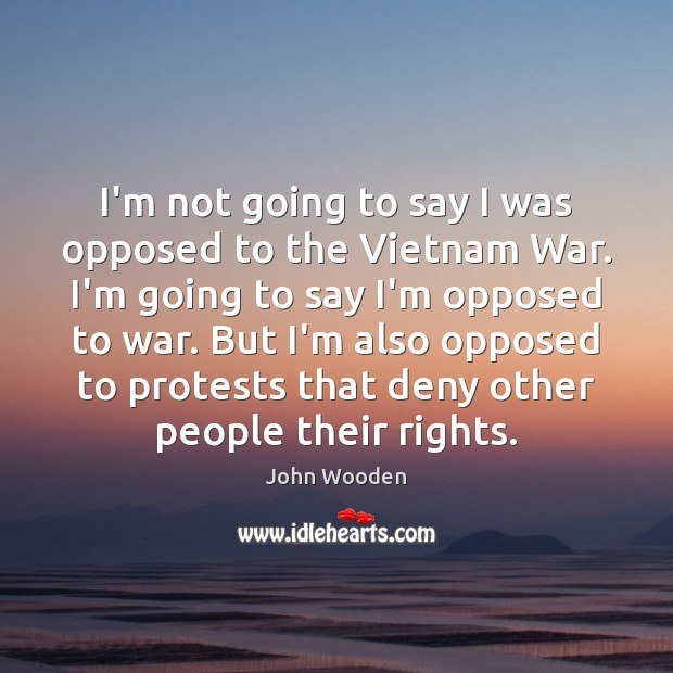 I'm not going to say I was opposed to the Vietnam War. Image