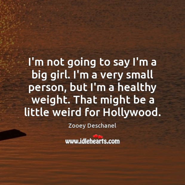 I'm not going to say I'm a big girl. I'm a very Zooey Deschanel Picture Quote