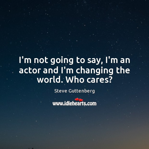 I'm not going to say, I'm an actor and I'm changing the world. Who cares? Steve Guttenberg Picture Quote