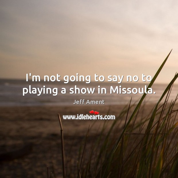 I'm not going to say no to playing a show in Missoula. Image