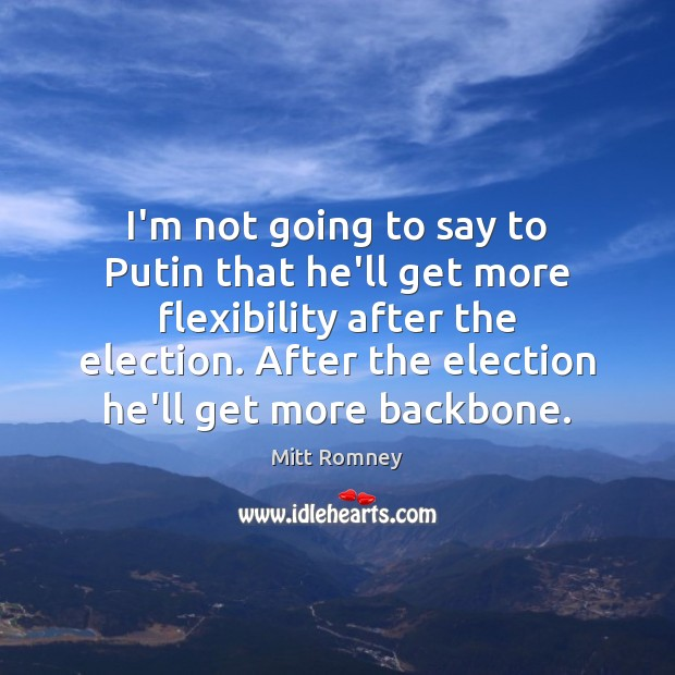 I'm not going to say to Putin that he'll get more flexibility Mitt Romney Picture Quote