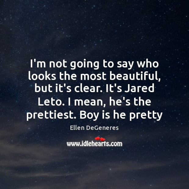 I'm not going to say who looks the most beautiful, but it's Ellen DeGeneres Picture Quote