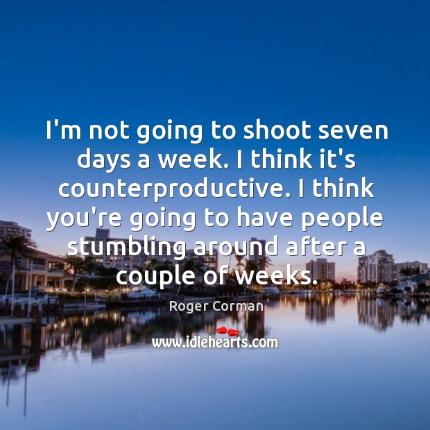 I'm not going to shoot seven days a week. I think it's Roger Corman Picture Quote