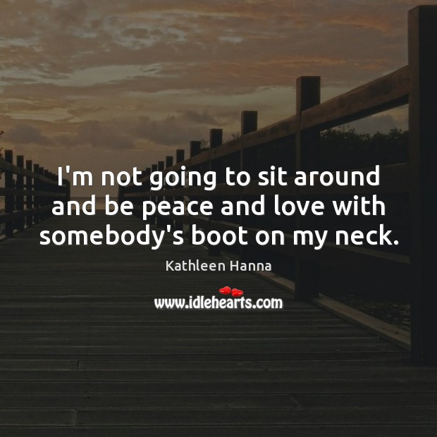 I'm not going to sit around and be peace and love with somebody's boot on my neck. Kathleen Hanna Picture Quote