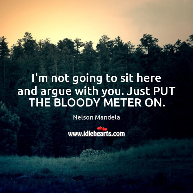 I'm not going to sit here and argue with you. Just PUT THE BLOODY METER ON. Nelson Mandela Picture Quote