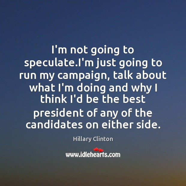 I'm not going to speculate.I'm just going to run my campaign, Hillary Clinton Picture Quote