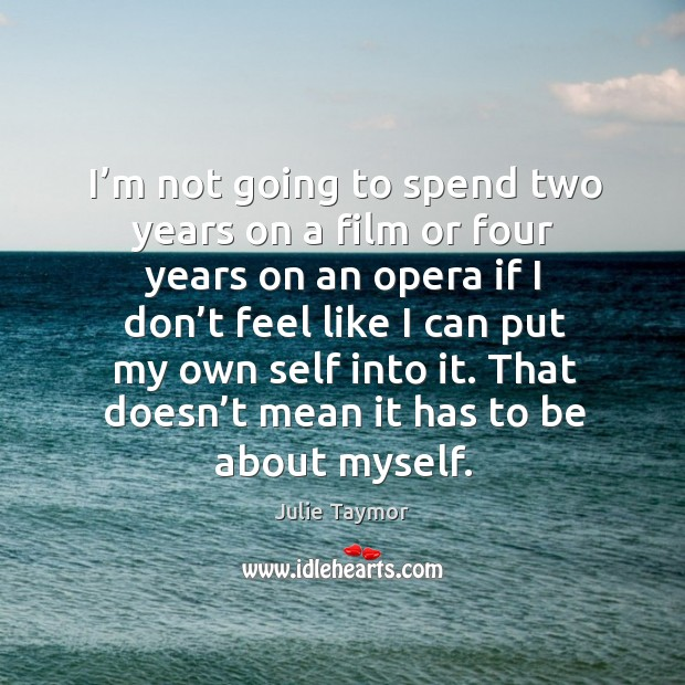 I'm not going to spend two years on a film or four years on an opera if I don't feel like Image