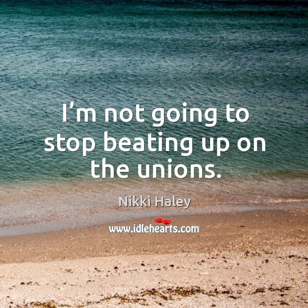 I'm not going to stop beating up on the unions. Nikki Haley Picture Quote