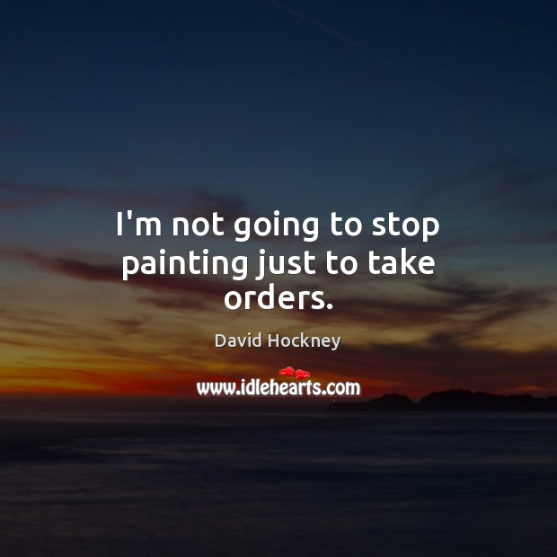 I'm not going to stop painting just to take orders. David Hockney Picture Quote