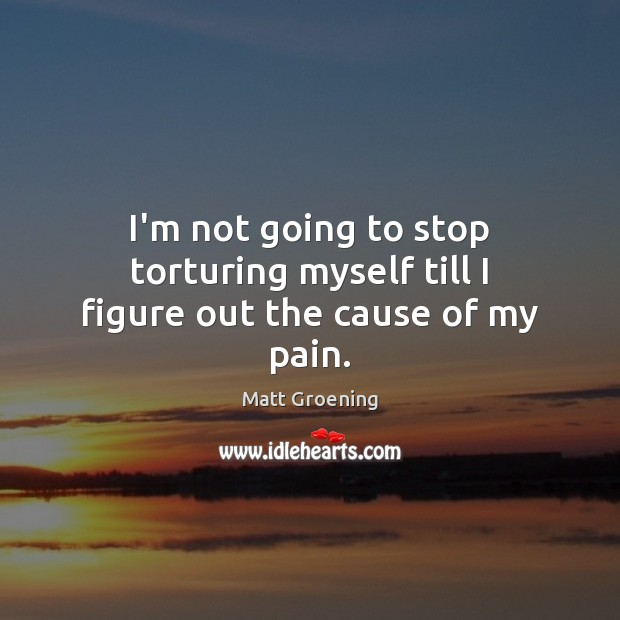 I'm not going to stop torturing myself till I figure out the cause of my pain. Matt Groening Picture Quote
