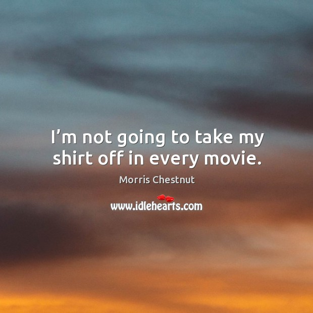 I'm not going to take my shirt off in every movie. Morris Chestnut Picture Quote