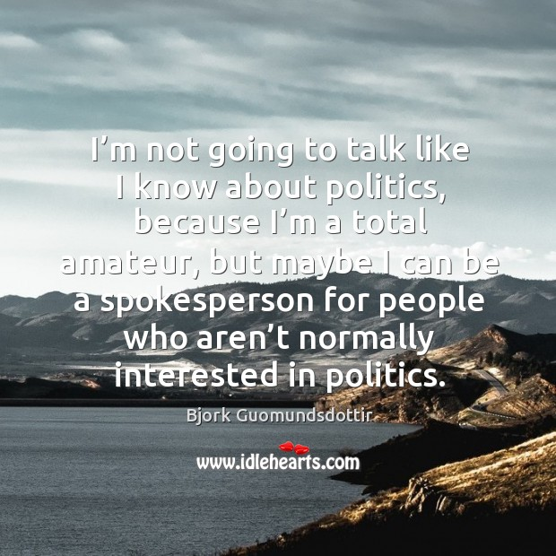 I'm not going to talk like I know about politics, because I'm a total amateur, but maybe Bjork Guomundsdottir Picture Quote