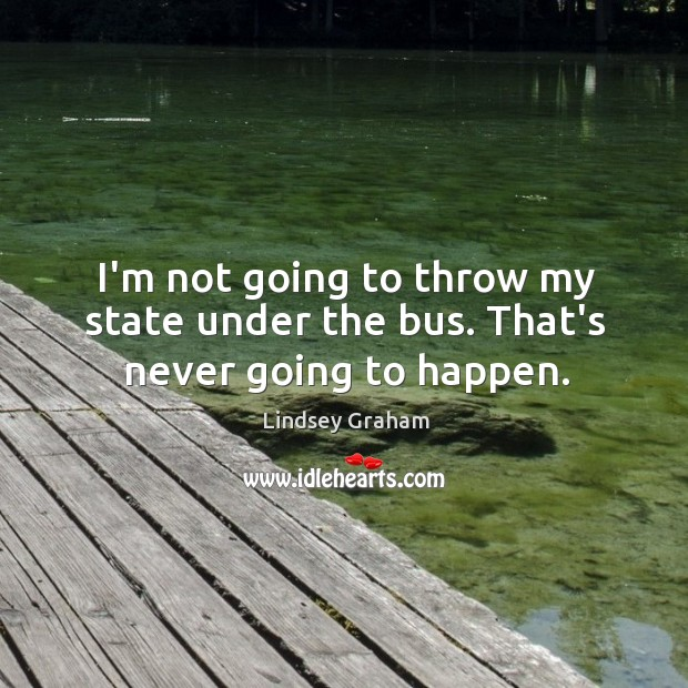 I'm not going to throw my state under the bus. That's never going to happen. Image