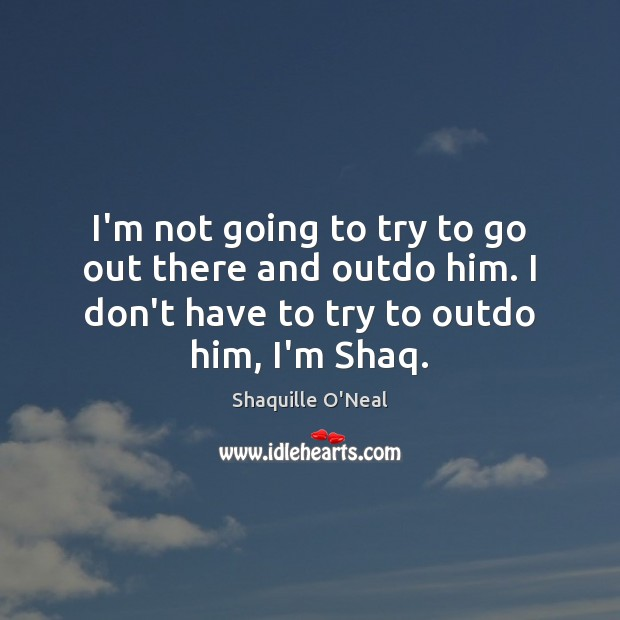 I'm not going to try to go out there and outdo him. Shaquille O'Neal Picture Quote