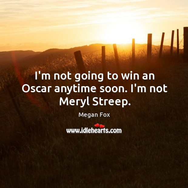 I'm not going to win an Oscar anytime soon. I'm not Meryl Streep. Image