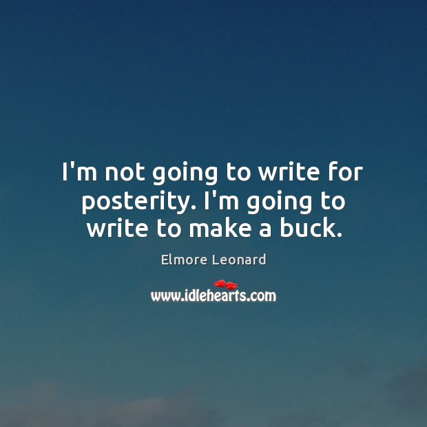 I'm not going to write for posterity. I'm going to write to make a buck. Image