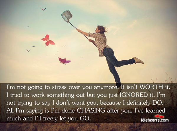 I'm Not Going To Stress Over You Anymore. It Isn't WORTH It…